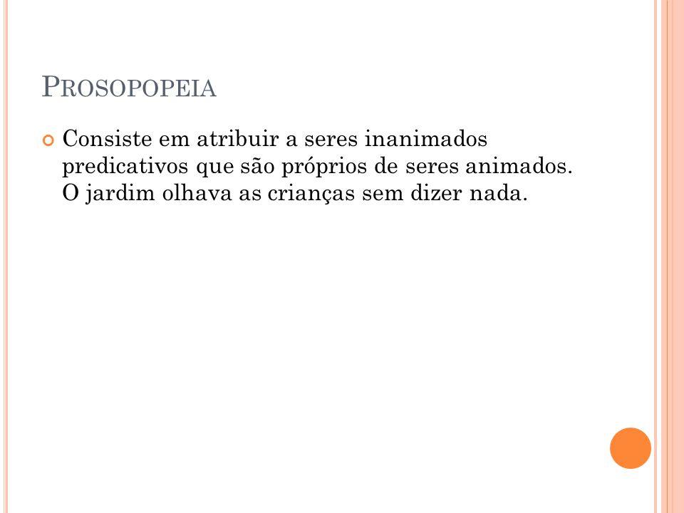 Prosopopeia Consiste em atribuir a seres inanimados predicativos que são próprios de seres animados.