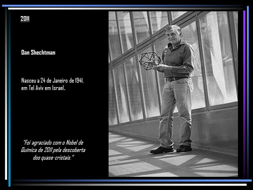 2011 Dan Shechtman. Nasceu a 24 de Janeiro de 1941, em Tel Aviv em Israel.