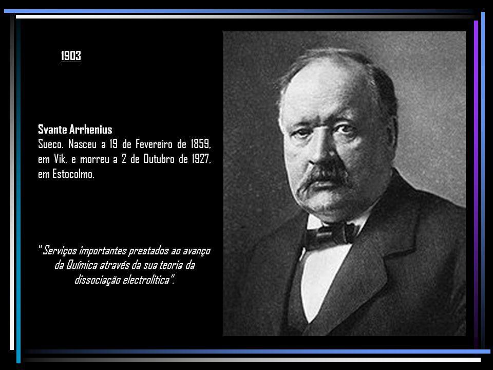 1903 Svante Arrhenius. Sueco. Nasceu a 19 de Fevereiro de 1859, em Vik, e morreu a 2 de Outubro de 1927, em Estocolmo.