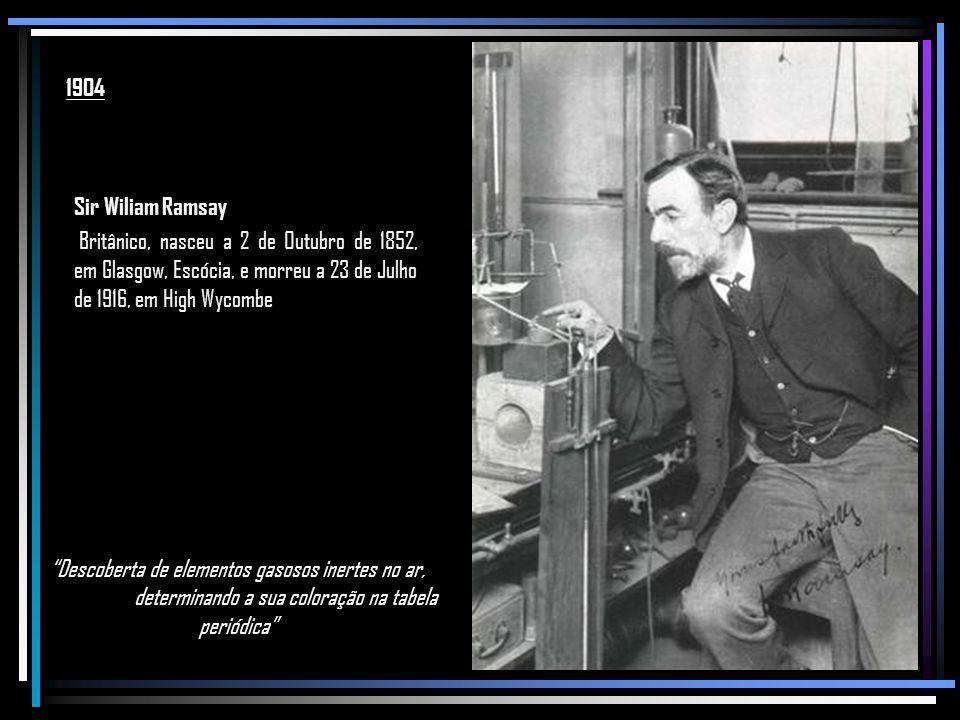 1904 Sir Wiliam Ramsay. Britânico, nasceu a 2 de Outubro de 1852, em Glasgow, Escócia, e morreu a 23 de Julho de 1916, em High Wycombe.