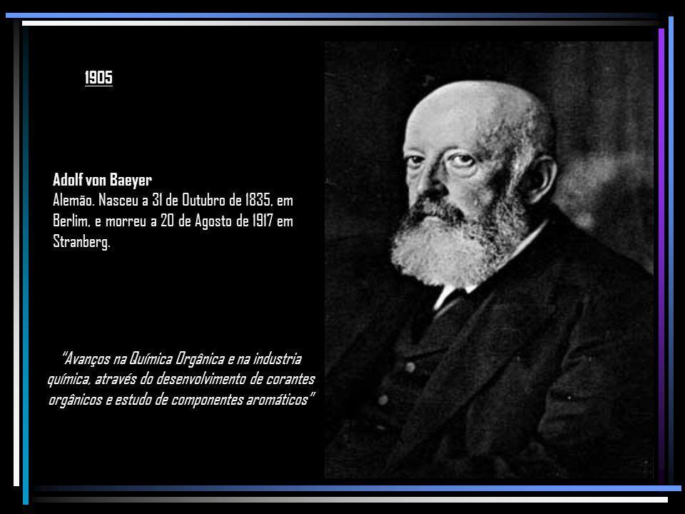 1905 Adolf von Baeyer. Alemão. Nasceu a 31 de Outubro de 1835, em Berlim, e morreu a 20 de Agosto de 1917 em Stranberg.