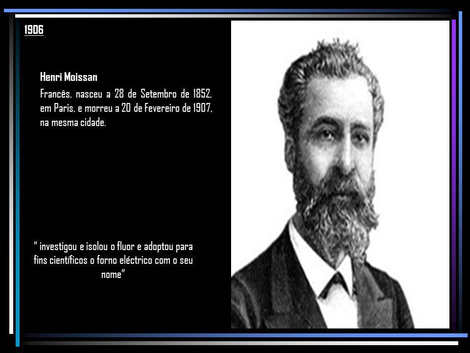 1906 Henri Moissan. Francês, nasceu a 28 de Setembro de 1852, em Paris, e morreu a 20 de Fevereiro de 1907, na mesma cidade.