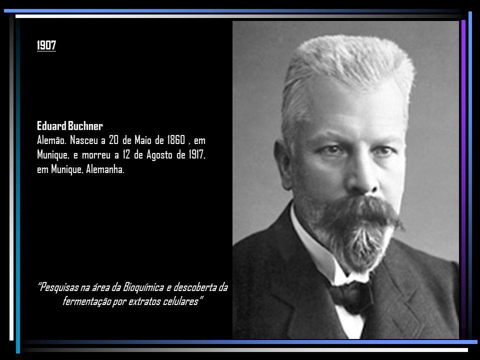 1907 Eduard Buchner. Alemão. Nasceu a 20 de Maio de 1860 , em Munique, e morreu a 12 de Agosto de 1917, em Munique, Alemanha.