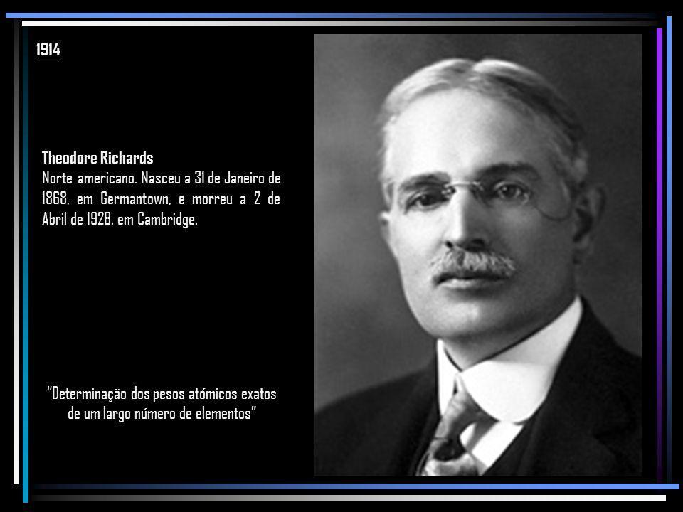 1914 Theodore Richards. Norte-americano. Nasceu a 31 de Janeiro de 1868, em Germantown, e morreu a 2 de Abril de 1928, em Cambridge.