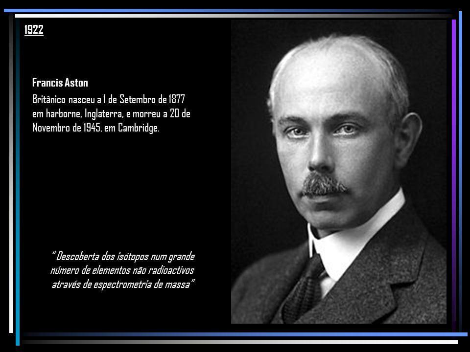 1922 Francis Aston. Britânico nasceu a 1 de Setembro de 1877 em harborne, Inglaterra, e morreu a 20 de Novembro de 1945, em Cambridge.