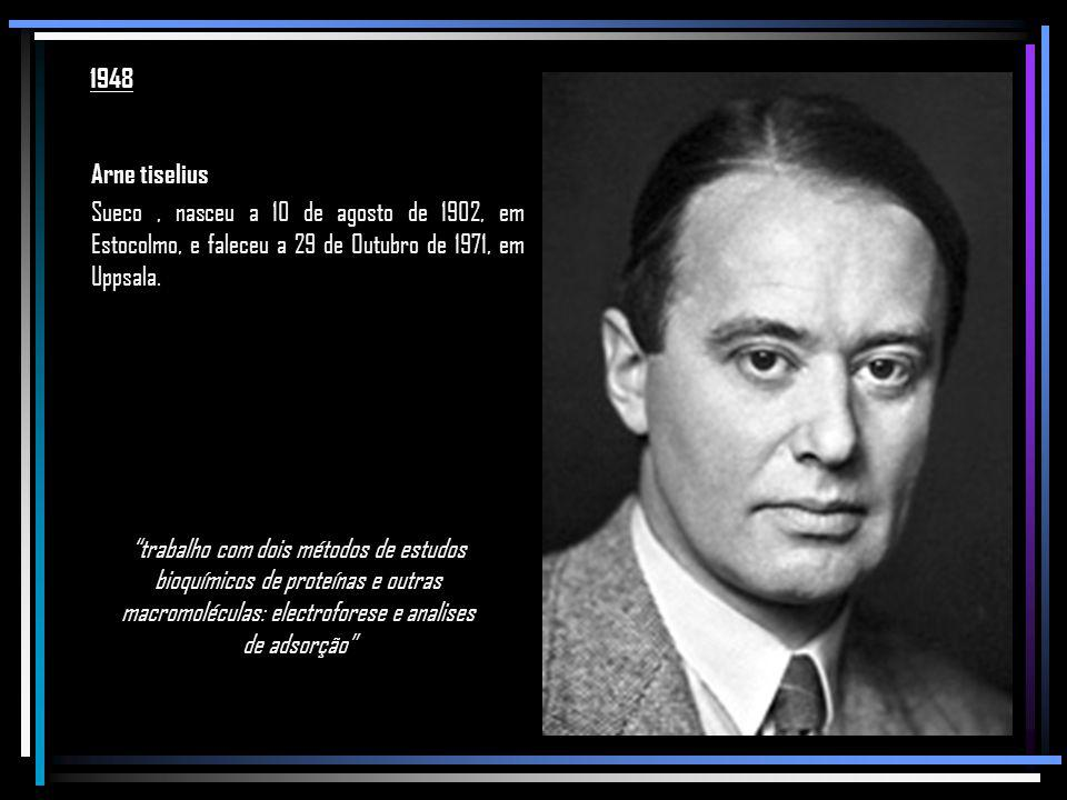 1948 Arne tiselius. Sueco , nasceu a 10 de agosto de 1902, em Estocolmo, e faleceu a 29 de Outubro de 1971, em Uppsala.