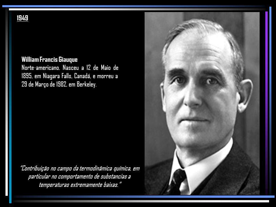 1949 William Francis Giauque. Norte-americano. Nasceu a 12 de Maio de 1895, em Niagara Falls, Canadá, e morreu a 29 de Março de 1982, em Berkeley.