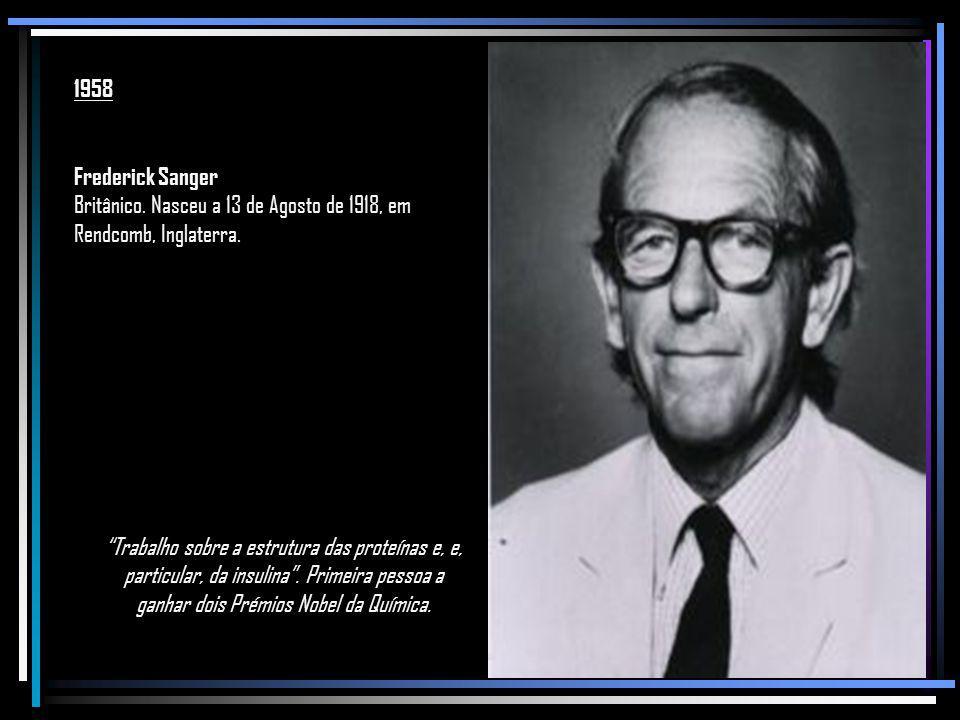 1958 Frederick Sanger. Britânico. Nasceu a 13 de Agosto de 1918, em Rendcomb, Inglaterra.