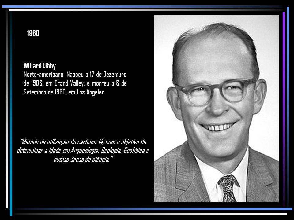 1960 Willard Libby. Norte-americano. Nasceu a 17 de Dezembro de 1908, em Grand Valley, e morreu a 8 de Setembro de 1980, em Los Angeles.