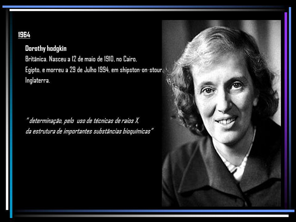 1964 Dorothy hodgkin. Britânica. Nasceu a 12 de maio de 1910, no Cairo, Egipto, e morreu a 29 de Julho 1994, em shipston-on-stour,