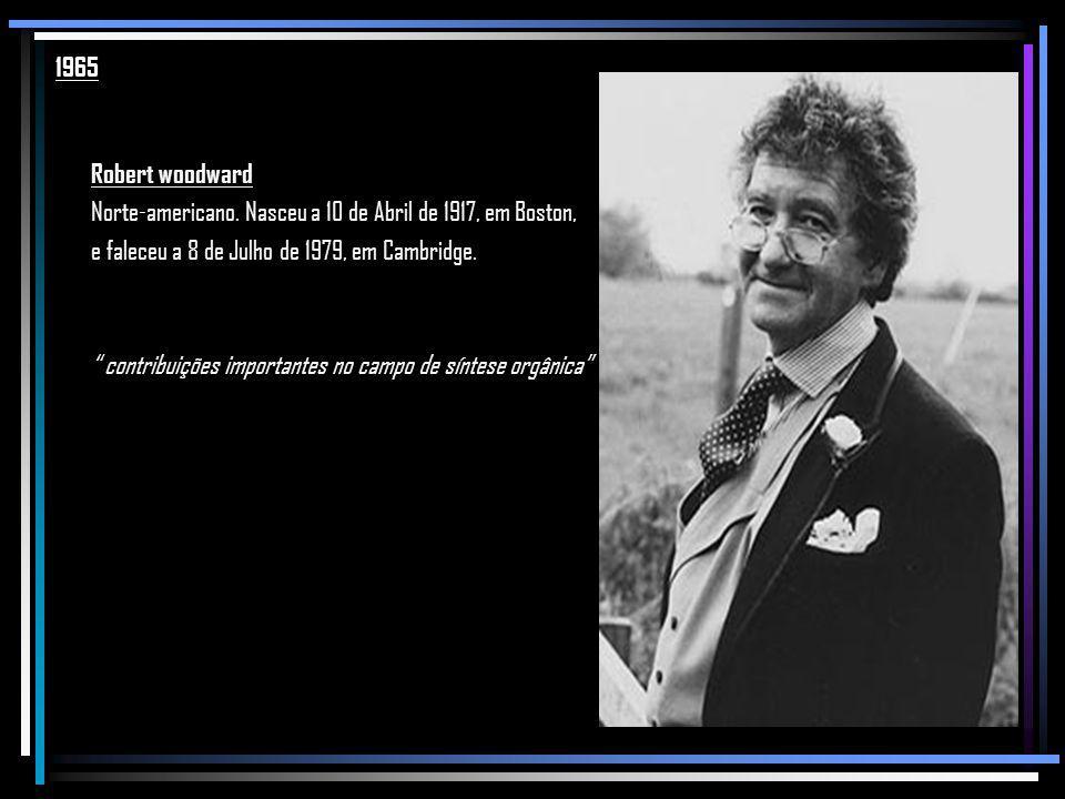 1965 Robert woodward. Norte-americano. Nasceu a 10 de Abril de 1917, em Boston, e faleceu a 8 de Julho de 1979, em Cambridge.