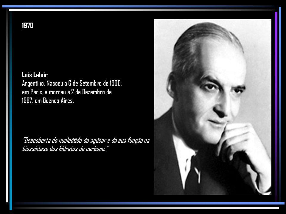 1970 Luis Leloir. Argentino. Nasceu a 6 de Setembro de 1906, em Paris, e morreu a 2 de Dezembro de 1987, em Buenos Aires.