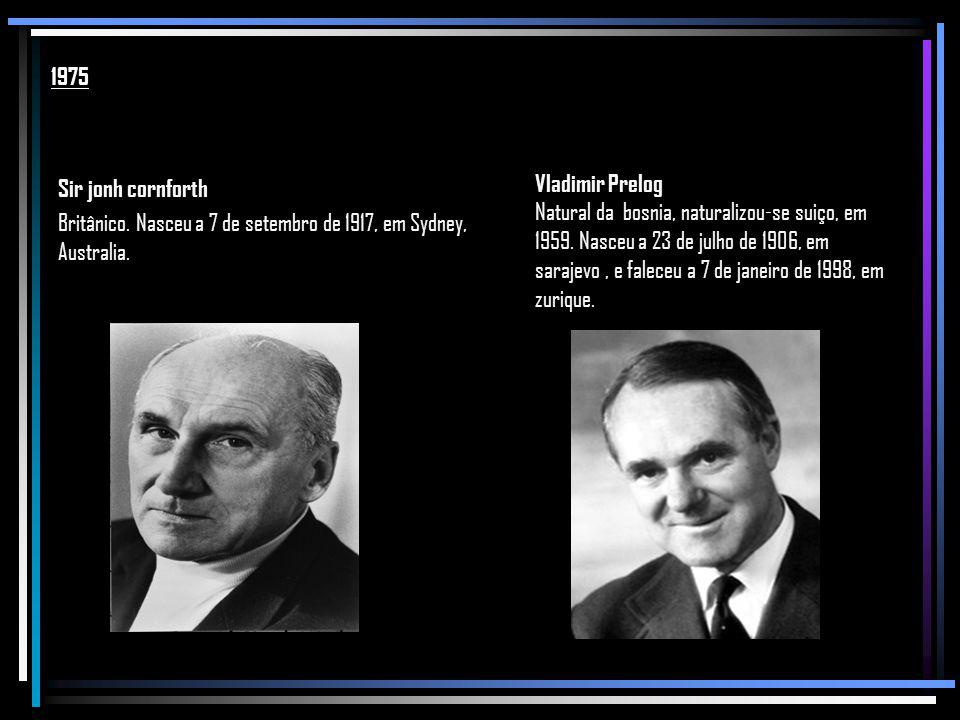 1975 Sir jonh cornforth Britânico. Nasceu a 7 de setembro de 1917, em Sydney, Australia. Vladimir Prelog.