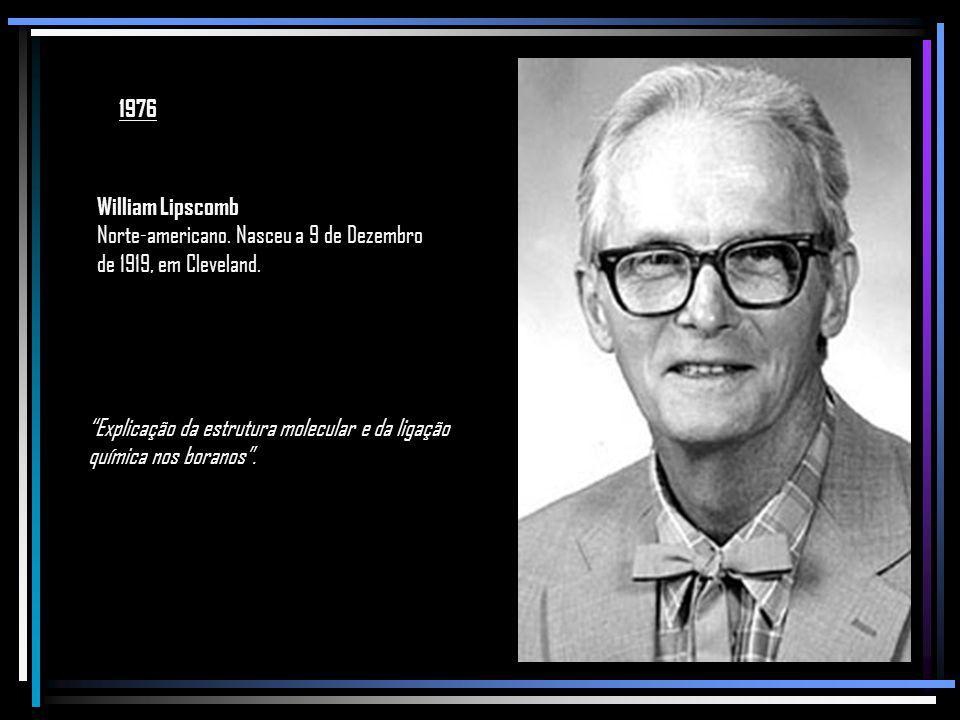 1976 William Lipscomb. Norte-americano. Nasceu a 9 de Dezembro de 1919, em Cleveland. Explicação da estrutura molecular e da ligação.