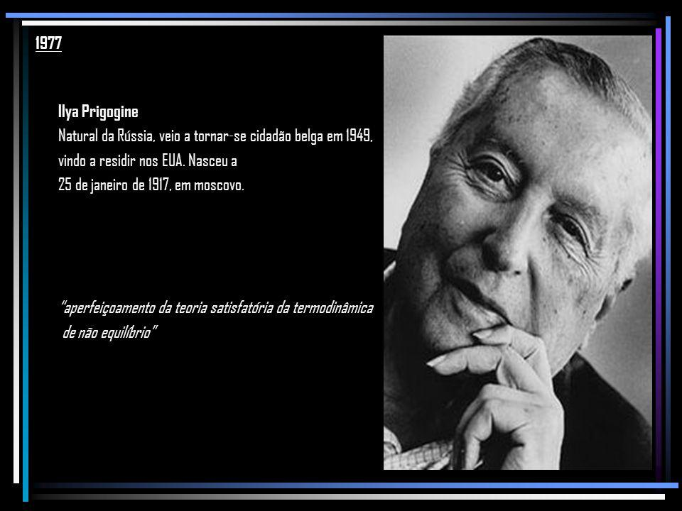 1977 Ilya Prigogine. Natural da Rússia, veio a tornar-se cidadão belga em 1949, vindo a residir nos EUA. Nasceu a.