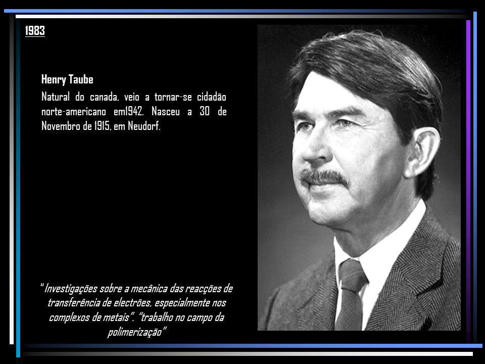 1983 Henry Taube. Natural do canada, veio a tornar-se cidadão norte-americano em1942. Nasceu a 30 de Novembro de 1915, em Neudorf.
