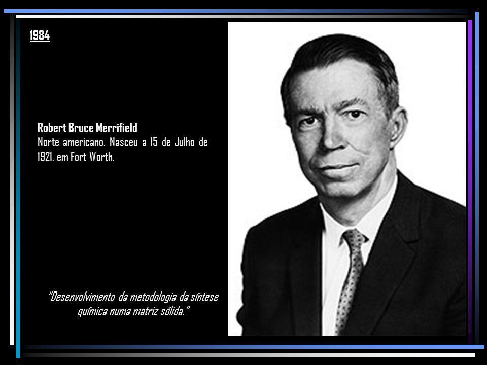 1984 Robert Bruce Merrifield. Norte-americano. Nasceu a 15 de Julho de 1921, em Fort Worth.