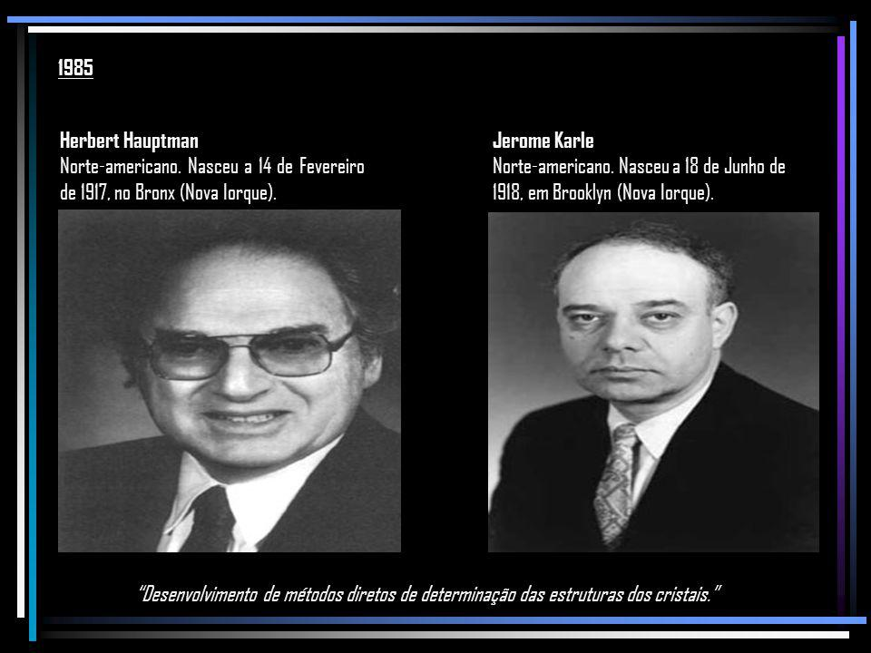 1985 Herbert Hauptman. Norte-americano. Nasceu a 14 de Fevereiro de 1917, no Bronx (Nova Iorque). Jerome Karle.