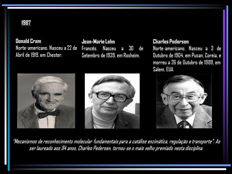 1987 Donald Cram. Norte-americano. Nasceu a 22 de Abril de 1919, em Chester. Jean-Marie Lehn.