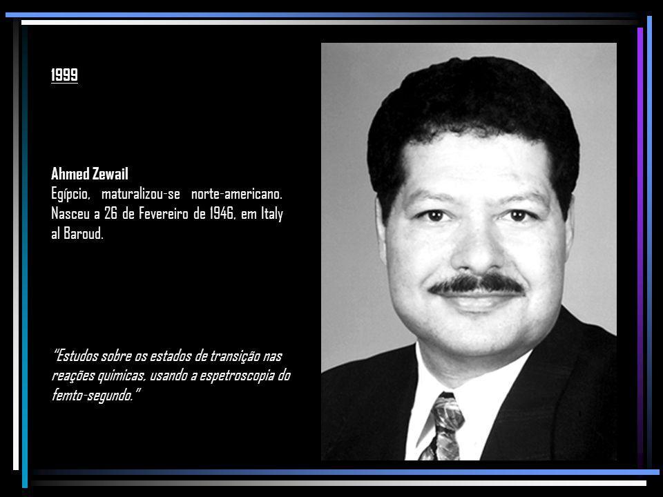 1999 Ahmed Zewail. Egípcio, maturalizou-se norte-americano. Nasceu a 26 de Fevereiro de 1946, em Italy al Baroud.