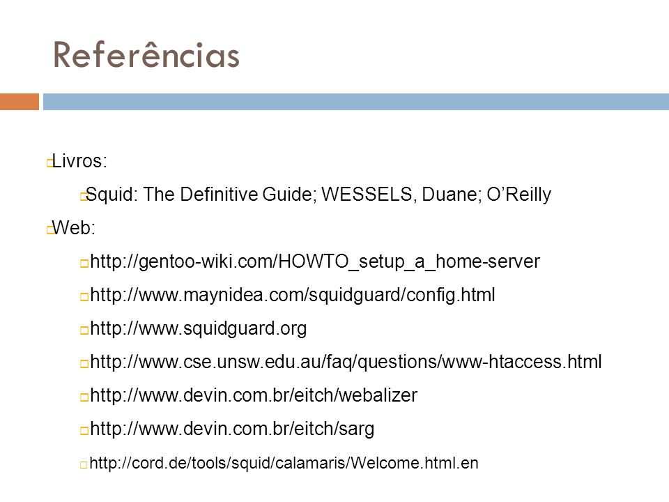 Referências Livros: Squid: The Definitive Guide; WESSELS, Duane; O'Reilly. Web: http://gentoo-wiki.com/HOWTO_setup_a_home-server.