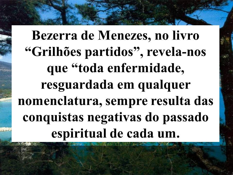 Bezerra de Menezes, no livro Grilhões partidos , revela-nos que toda enfermidade, resguardada em qualquer nomenclatura, sempre resulta das conquistas negativas do passado espiritual de cada um.