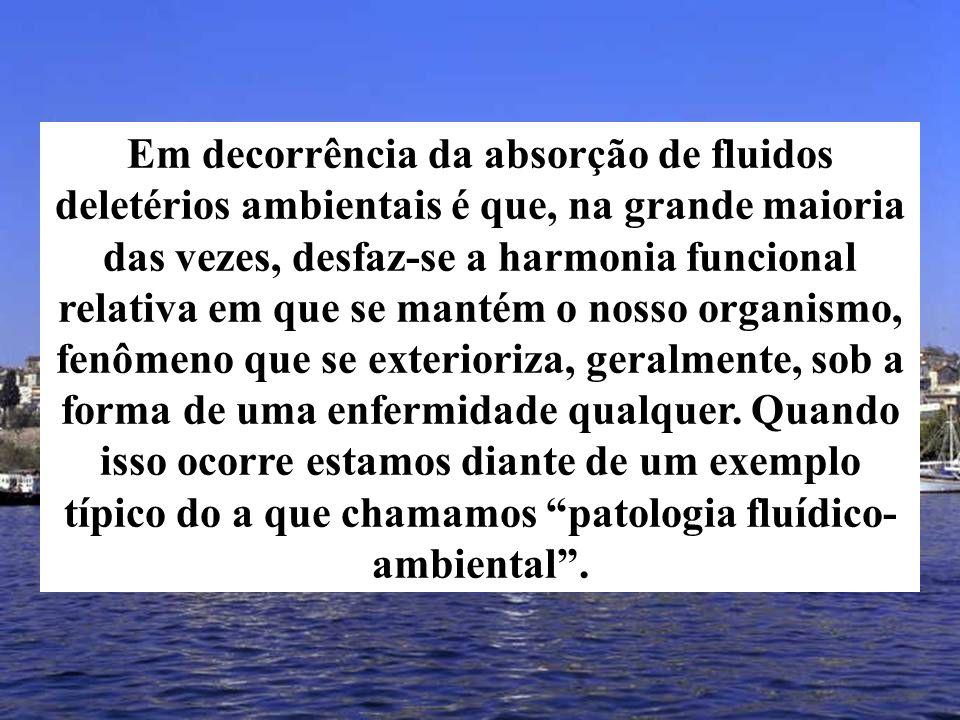 Em decorrência da absorção de fluidos deletérios ambientais é que, na grande maioria das vezes, desfaz-se a harmonia funcional relativa em que se mantém o nosso organismo, fenômeno que se exterioriza, geralmente, sob a forma de uma enfermidade qualquer.