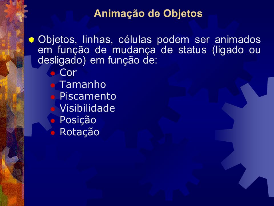 Animação de Objetos Objetos, linhas, células podem ser animados em função de mudança de status (ligado ou desligado) em função de: