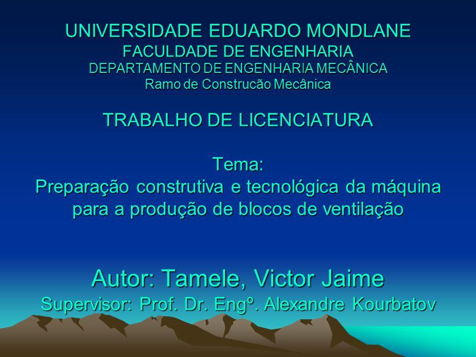 UNIVERSIDADE EDUARDO MONDLANE FACULDADE DE ENGENHARIA DEPARTAMENTO DE ENGENHARIA MECÂNICA Ramo de Construcão Mecânica TRABALHO DE LICENCIATURA Tema: Preparação construtiva e tecnológica da máquina para a produção de blocos de ventilação Autor: Tamele, Victor Jaime Supervisor: Prof.