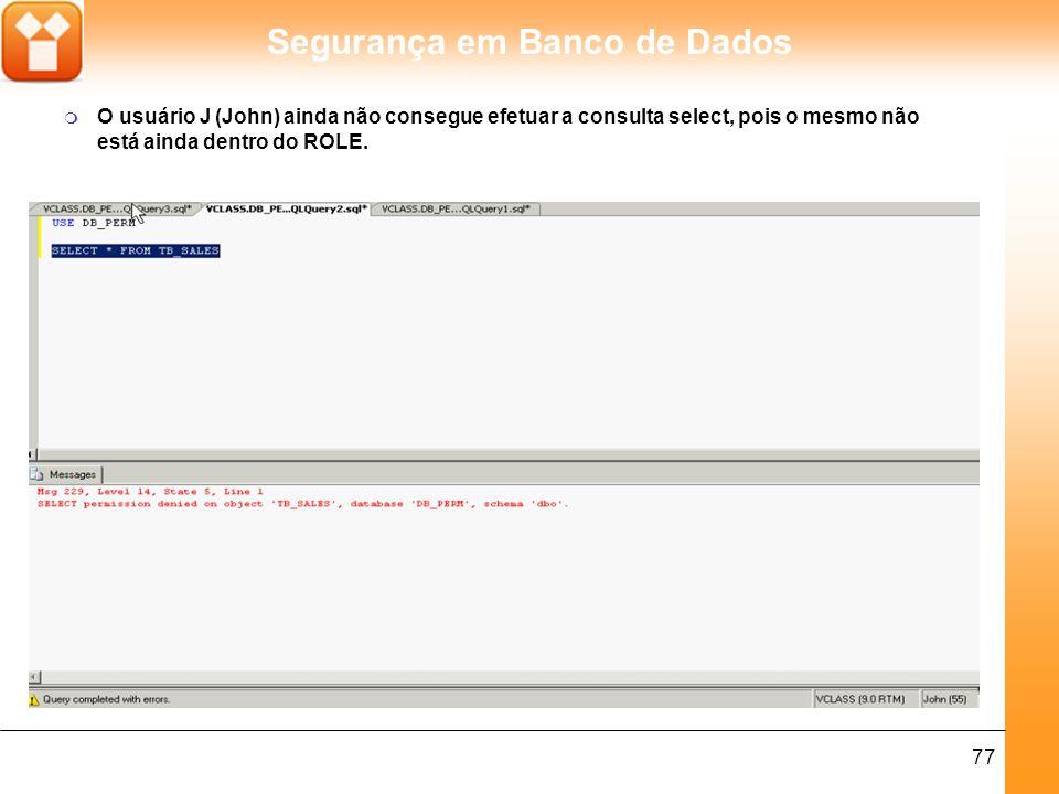 O usuário J (John) ainda não consegue efetuar a consulta select, pois o mesmo não está ainda dentro do ROLE.