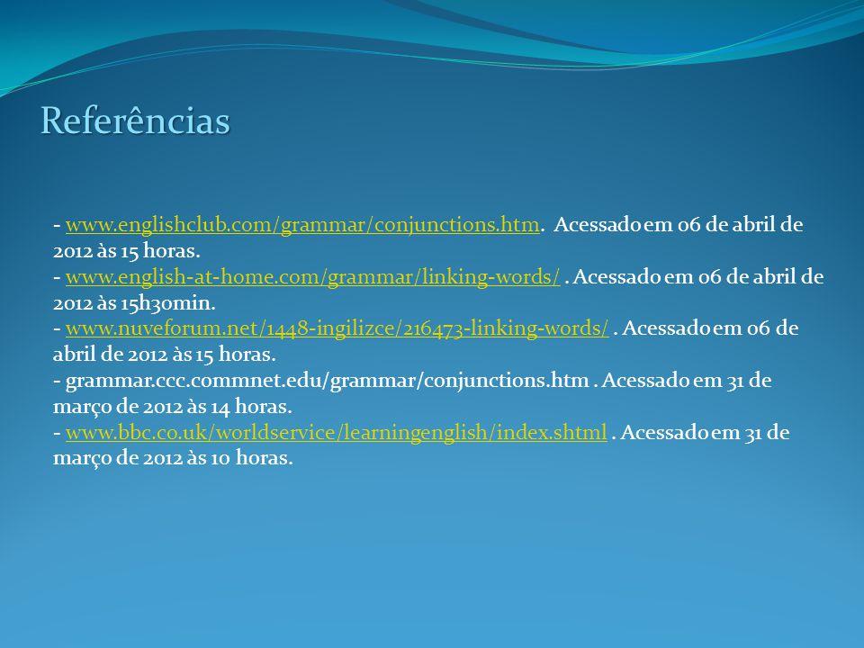 Referências - www.englishclub.com/grammar/conjunctions.htm. Acessado em 06 de abril de 2012 às 15 horas.