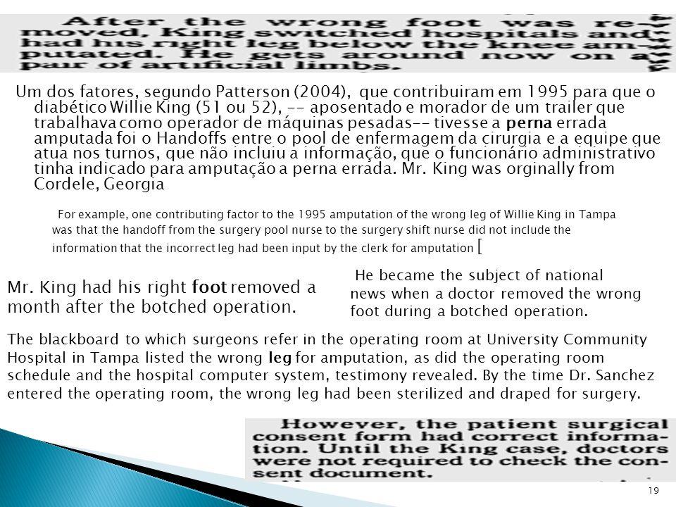 Um dos fatores, segundo Patterson (2004), que contribuiram em 1995 para que o diabético Willie King (51 ou 52), -- aposentado e morador de um trailer que trabalhava como operador de máquinas pesadas-- tivesse a perna errada amputada foi o Handoffs entre o pool de enfermagem da cirurgia e a equipe que atua nos turnos, que não incluiu a informação, que o funcionário administrativo tinha indicado para amputação a perna errada. Mr. King was orginally from Cordele, Georgia