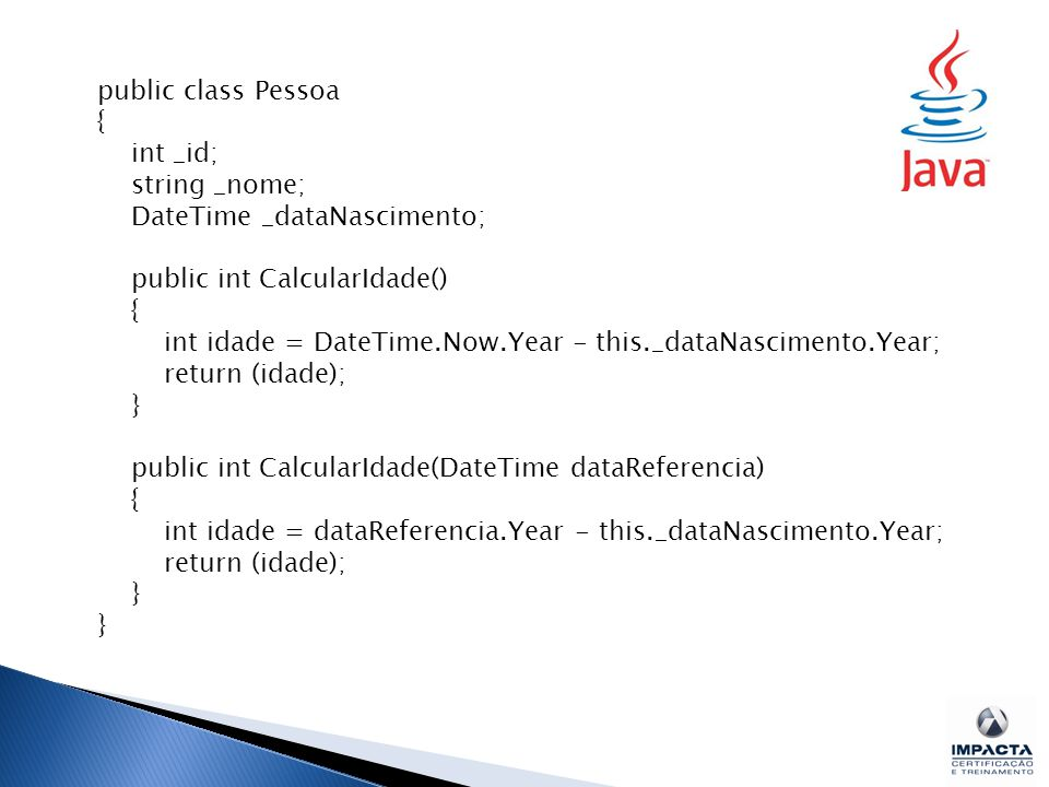 public class Pessoa { int _id; string _nome; DateTime _dataNascimento; public int CalcularIdade()