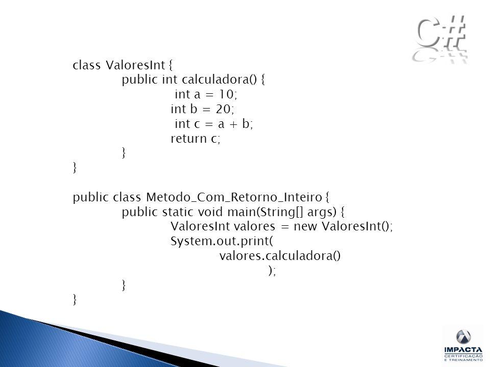 class ValoresInt { public int calculadora() { int a = 10; int b = 20; int c = a + b; return c; }