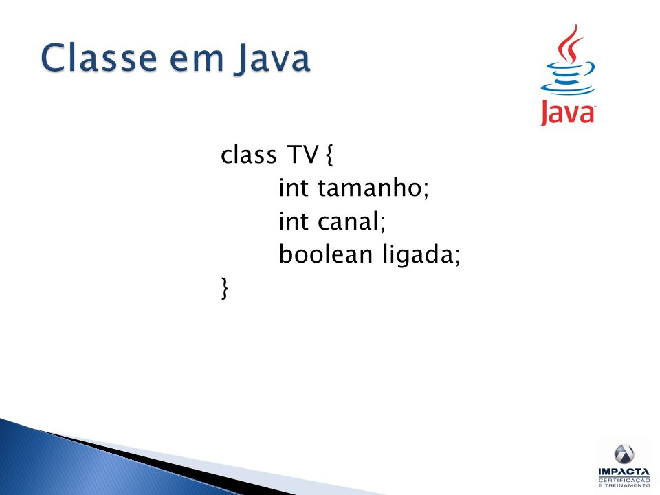 Classe em Java class TV { int tamanho; int canal; boolean ligada; }