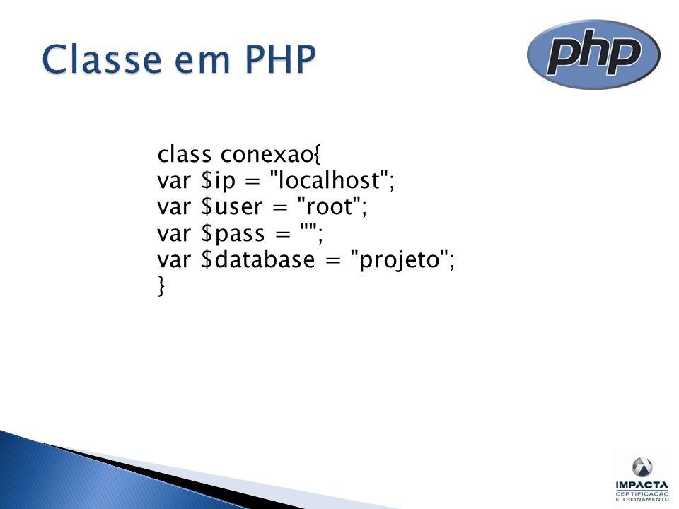 Classe em PHP class conexao{ var $ip = localhost ; var $user = root ; var $pass = ; var $database = projeto ; }