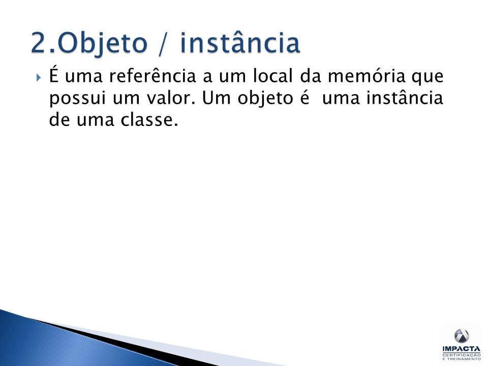 2.Objeto / instância É uma referência a um local da memória que possui um valor.