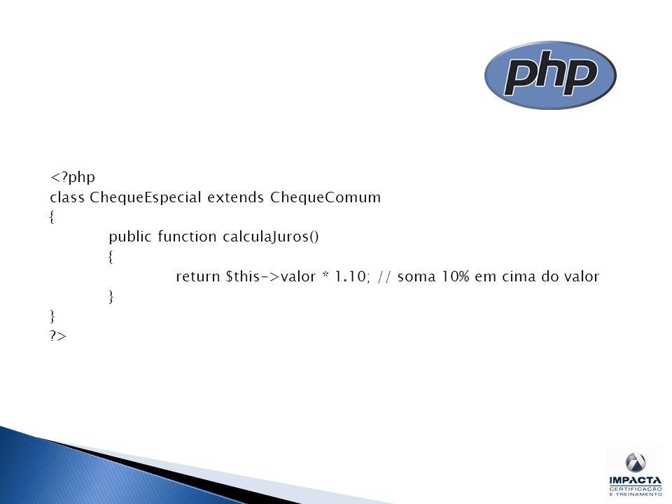 < php class ChequeEspecial extends ChequeComum { public function calculaJuros() return $this->valor * 1.10; // soma 10% em cima do valor } >