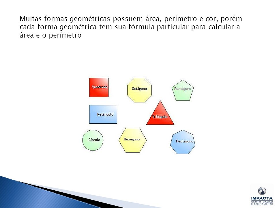 Muitas formas geométricas possuem área, perímetro e cor, porém cada forma geométrica tem sua fórmula particular para calcular a área e o perímetro