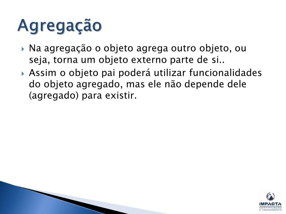 Agregação Na agregação o objeto agrega outro objeto, ou seja, torna um objeto externo parte de si..