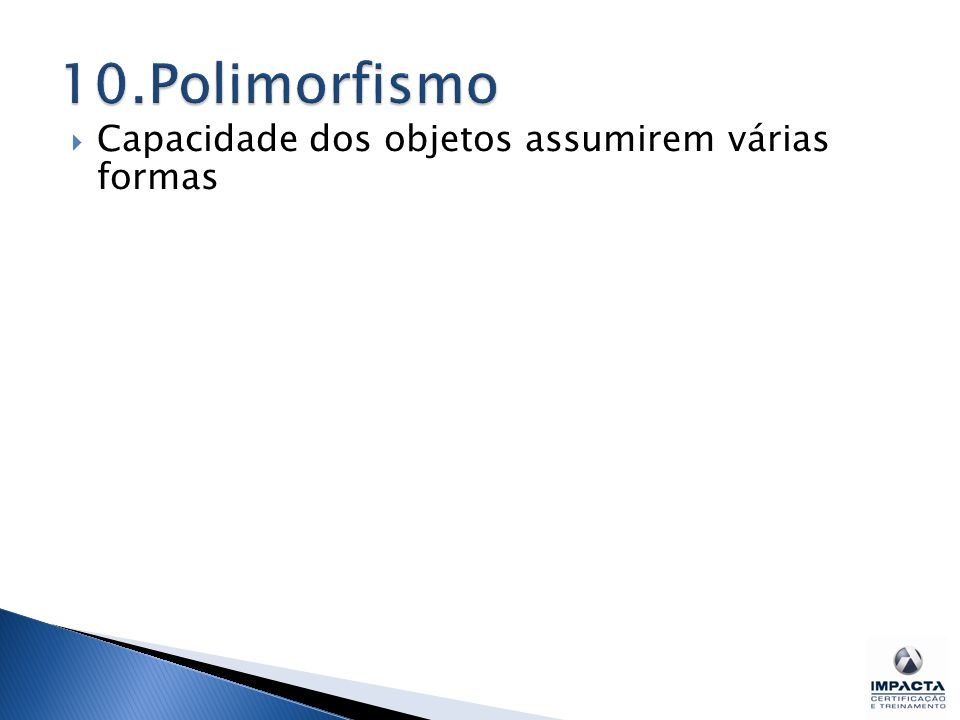 10.Polimorfismo Capacidade dos objetos assumirem várias formas