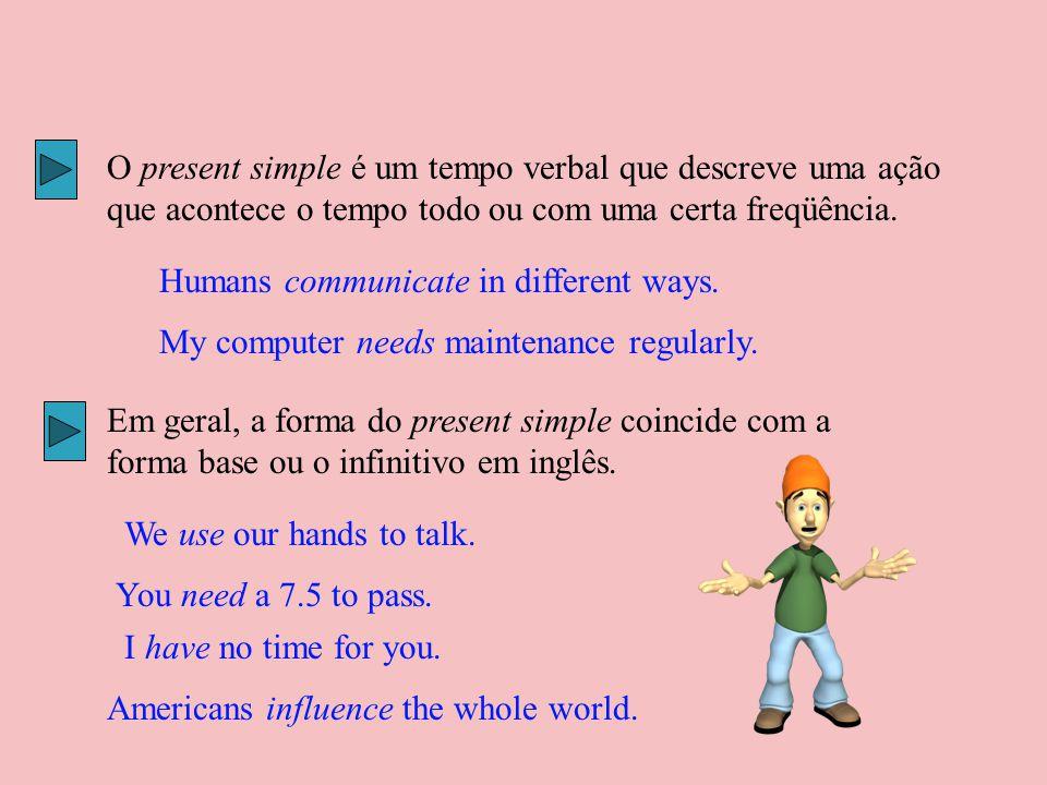 O present simple é um tempo verbal que descreve uma ação que acontece o tempo todo ou com uma certa freqüência.