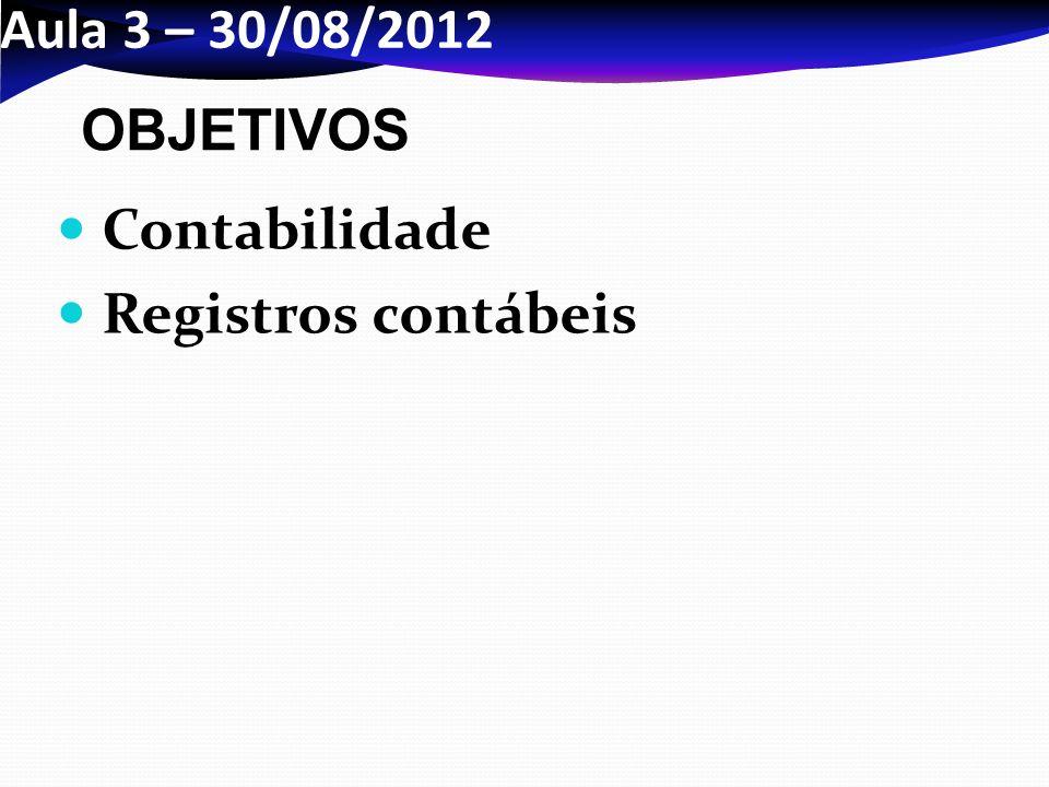 Aula 3 – 30/08/2012 OBJETIVOS Contabilidade Registros contábeis