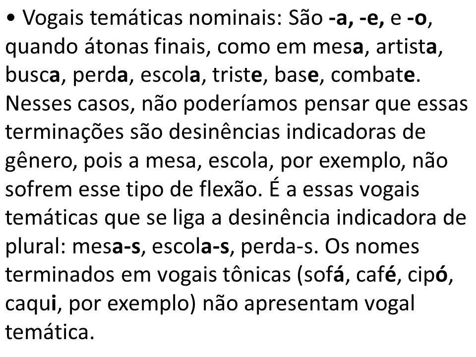 • Vogais temáticas nominais: São -a, -e, e -o, quando átonas finais, como em mesa, artista, busca, perda, escola, triste, base, combate.