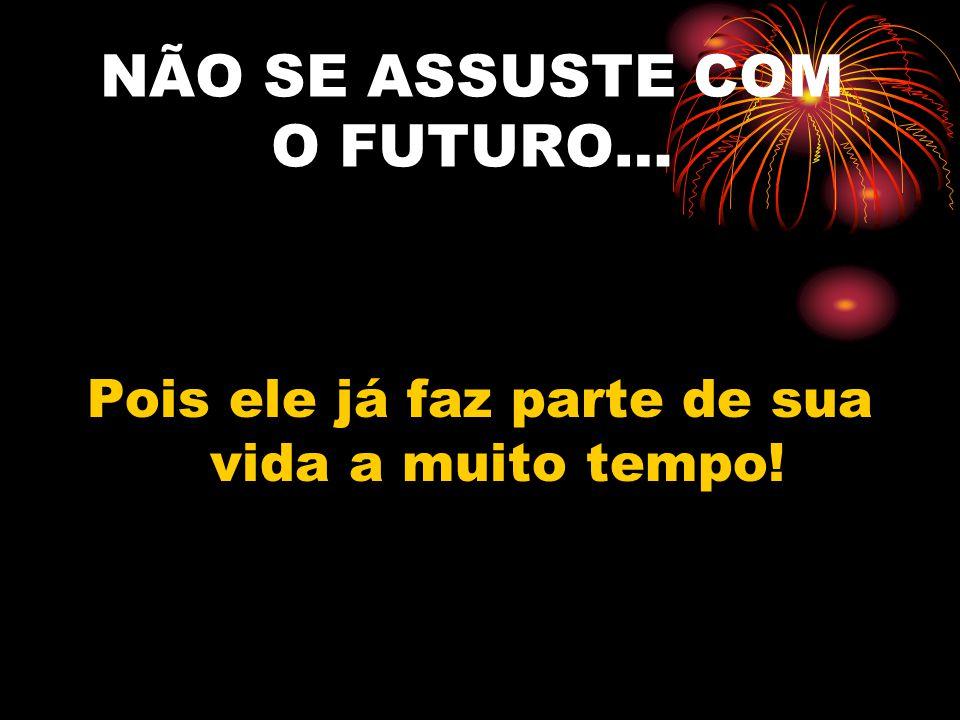 NÃO SE ASSUSTE COM O FUTURO…