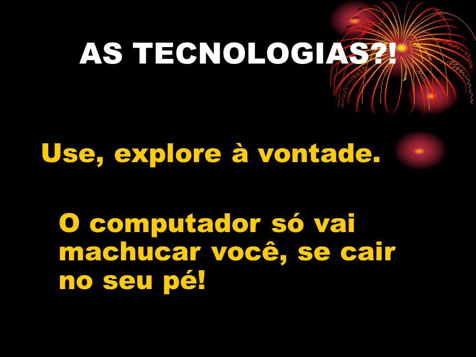 AS TECNOLOGIAS ! Use, explore à vontade.
