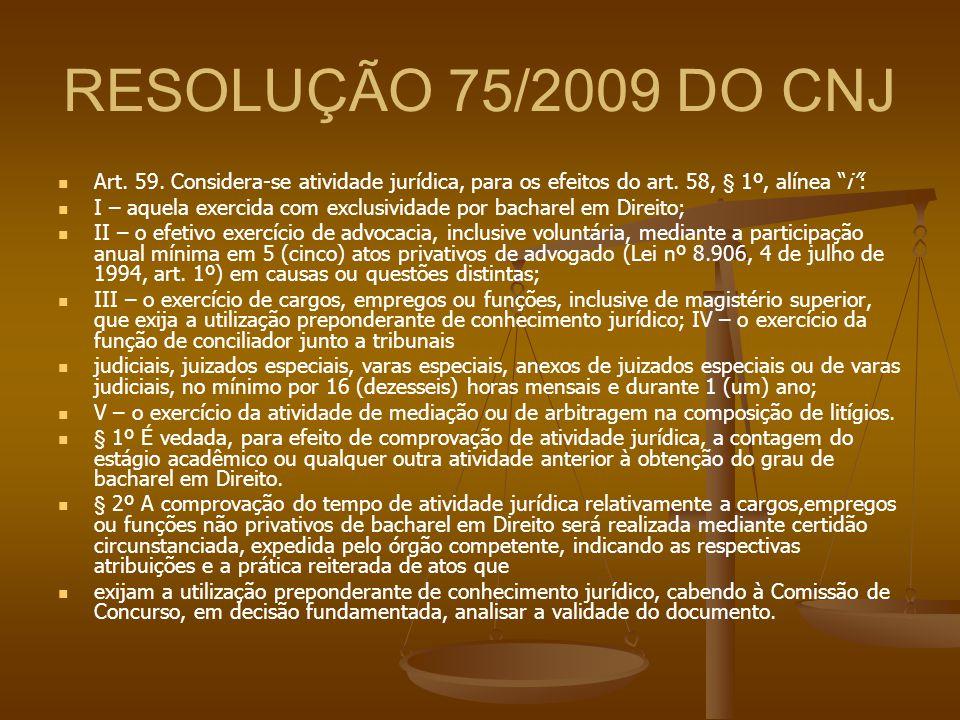 RESOLUÇÃO 75/2009 DO CNJ Art. 59. Considera-se atividade jurídica, para os efeitos do art. 58, § 1º, alínea i :