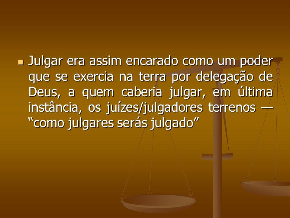 Julgar era assim encarado como um poder que se exercia na terra por delegação de Deus, a quem caberia julgar, em última instância, os juízes/julgadores terrenos — como julgares serás julgado