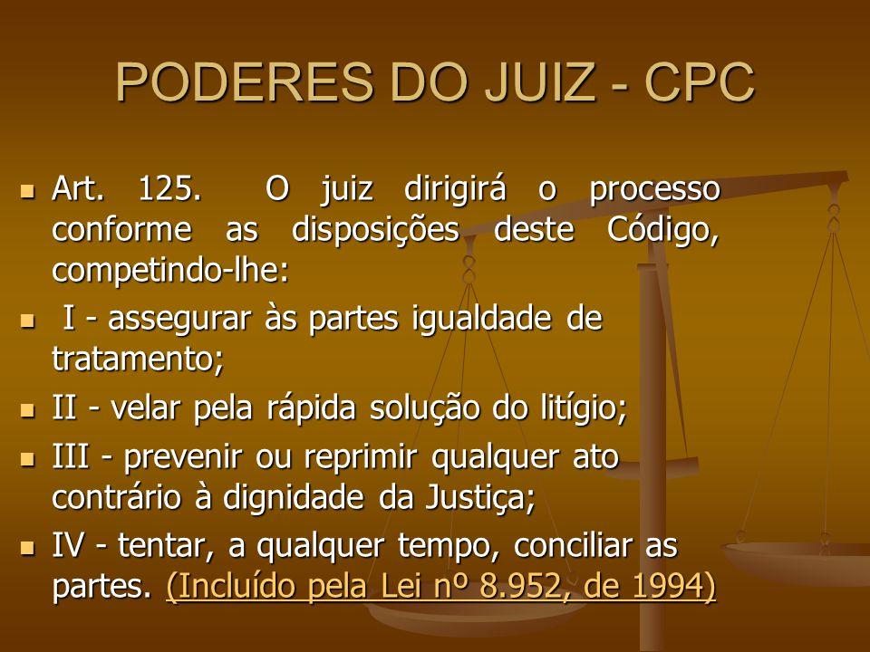 PODERES DO JUIZ - CPC Art. 125. O juiz dirigirá o processo conforme as disposições deste Código, competindo-lhe: