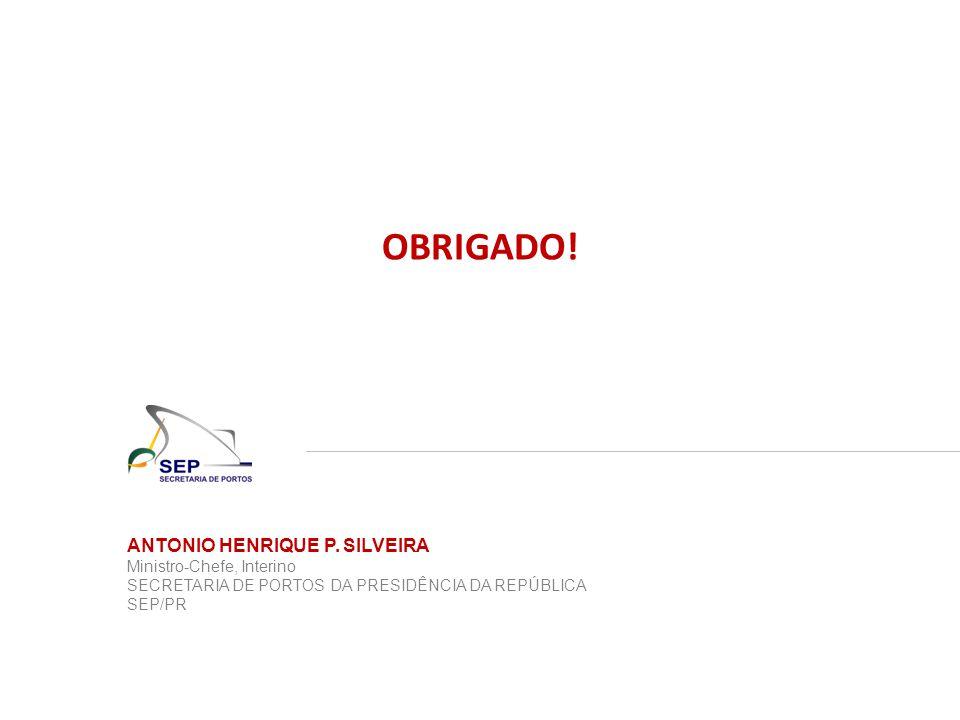 OBRIGADO! ANTONIO HENRIQUE P. SILVEIRA Ministro-Chefe, Interino